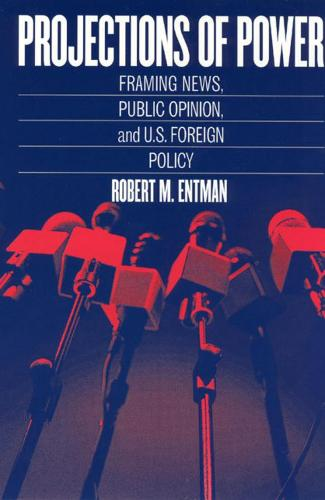 Projections of Power: Framing News, Public Opinion, and U.S. Foreign Policy - Studies in Communication, Media & Public Opinion (Hardback)