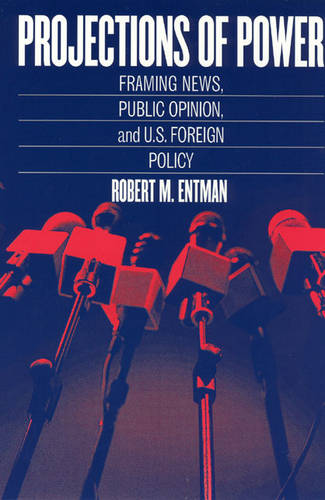 Projections of Power: Framing News, Public Opinion, and U.S. Foreign Policy - Studies in Communication, Media & Public Opinion (Paperback)
