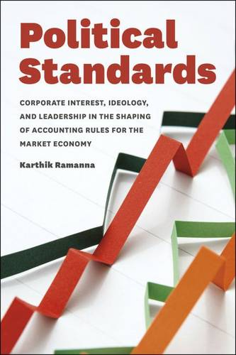Political Standards: Corporate Interest,Ideology and Leadership in the Shaping of Accounting Rules for the Market Economy (Hardback)