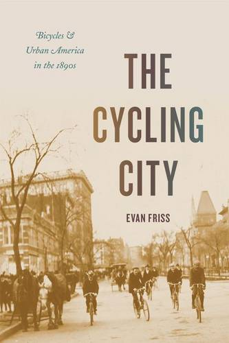 The Cycling City: Bicycles and Urban America in the 1890s - Historical Studies of Urban America (Hardback)