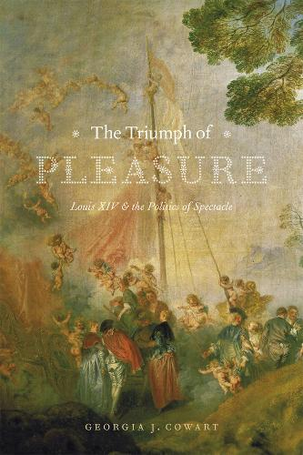 The Triumph of Pleasure: Louis XIV and the Politics of Spectacle (Paperback)