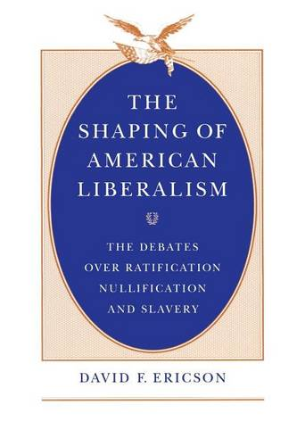 The Shaping of American Liberalism: The Debates Over Ratification, Nullification and Slavery (Paperback)
