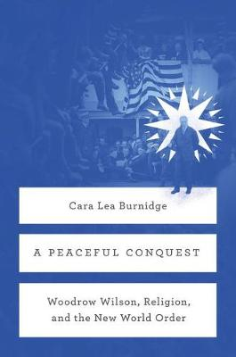A Peaceful Conquest: Woodrow Wilson, Religion, and the New World Order (Hardback)