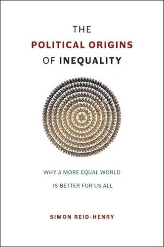 The Political Origins of Inequality: Why a More Equal World is Better for Us All (Hardback)