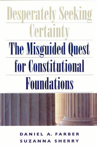 Desperately Seeking Certainty: The Misguided Quest for Constitutional Foundations (Paperback)