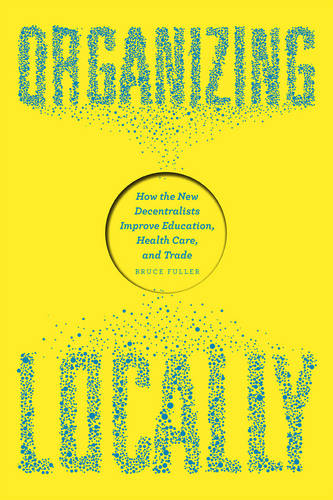 Organizing Locally: How the New Decentralists Improve Education, Health Care, and Trade (Paperback)