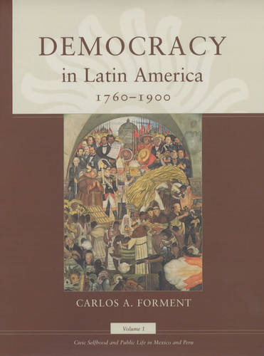 Democracy in Latin America, 1760-1900: v.1: Civic Selfhood and Public Life in Mexico and Peru - Morality and Society Series (Hardback)