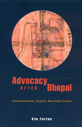 Advocacy After Bhopal: Environmentalism, Disaster, New Global Orders (Hardback)