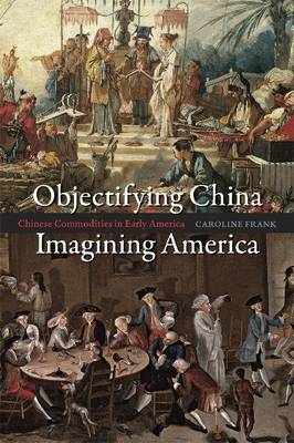 Objectifying China, Imagining America: Chinese Commodities in Early America (Paperback)