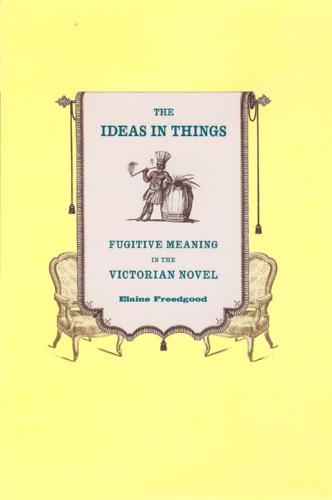 The Ideas in Things: Fugitive Meaning in the Victorian Novel (Hardback)