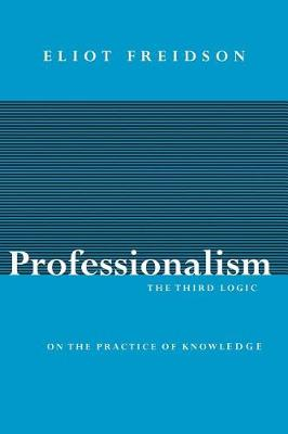 Professionalism, the Third Logic: On the Practice of Knowledge (Paperback)