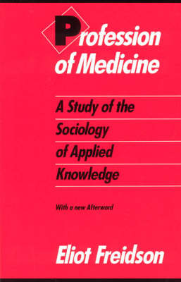 Profession of Medicine: A Study of the Sociology of Applied Knowledge (Paperback)