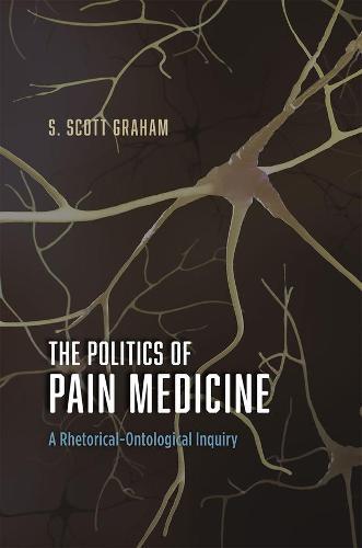 The Politics of Pain Medicine: A Rhetorical-Ontological Inquiry (Hardback)