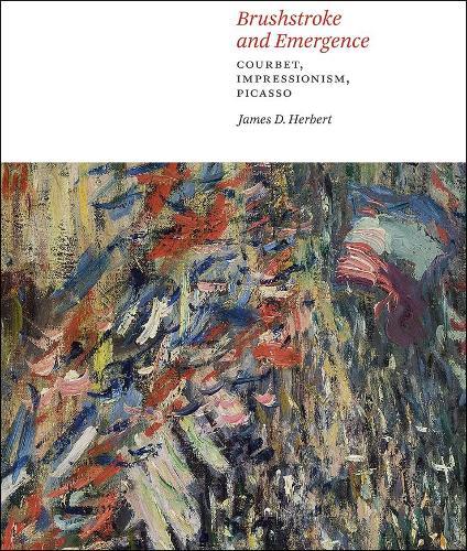 Brushstroke and Emergence: Courbet, Impressionism, Picasso (Hardback)