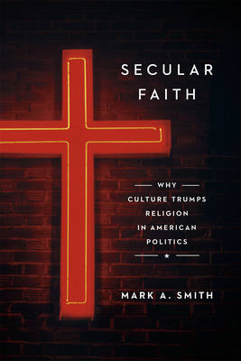Secular Faith: How Culture Has Trumped Religion in American Politics (Hardback)