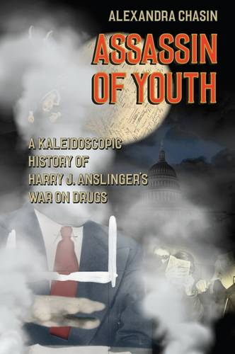 Assassin of Youth: A Kaleidoscopic History of Harry J. Anslinger's War on Drugs (Hardback)