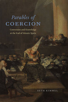 Parables of Coercion: Conversion and Knowledge at the End of Islamic Spain (Hardback)
