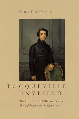 Tocqueville Unveiled: The Historian and His Sources for the Old Regime and the Revolution (Hardback)