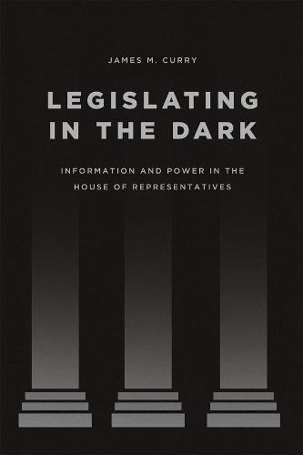Legislating in the Dark: Information and Power in the House of Representatives - Chicago Studies in American Politics (Hardback)
