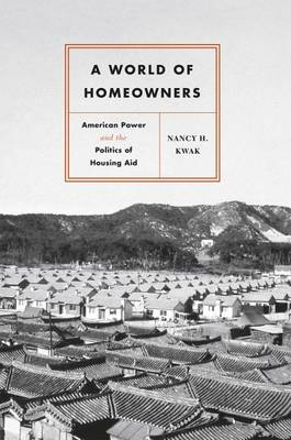 A World of Homeowners: American Power and the Politics of Housing Aid - Historical Studies of Urban America (Hardback)
