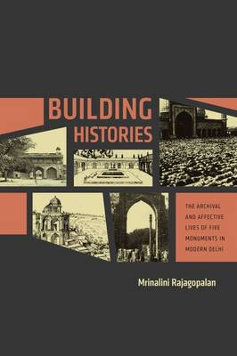 Building Histories: The Archival and Affective Lives of Five Monuments in Modern Delhi - South Asia Across the Disciplines (Hardback)