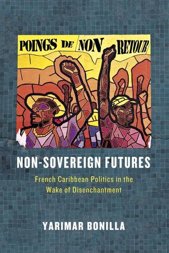 Non-Sovereign Futures: French Caribbean Politics in the Wake of Disenchantment (Paperback)