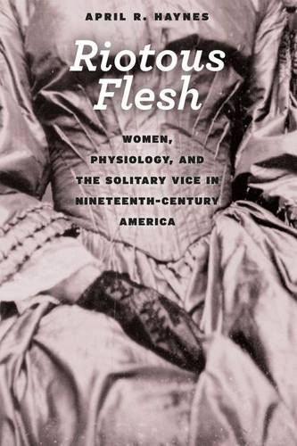 Riotous Flesh: Women, Physiology, and the Solitary Vice in Nineteenth-Century America - American Beginnings, 1500 - 1900 (Paperback)