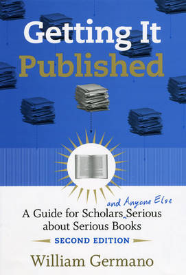 Getting it Published: A Guide for Scholars and Anyone Else Serious About Serious Books - Chicago Guides to Writing, Editing and Publishing (Hardback)