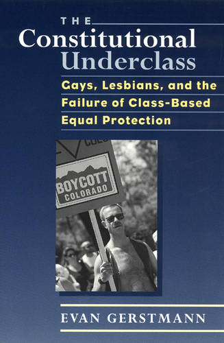 The Constitutional Underclass: Gays, Lesbians, and the Failure of Class-based Equal Protection (Paperback)