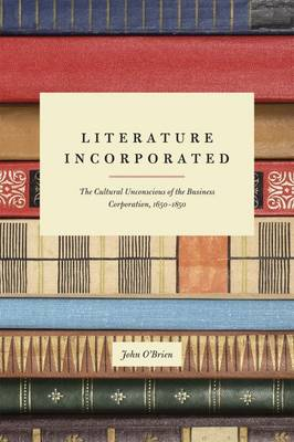 Literature Incorporated: The Cultural Unconscious of the Business Corporation, 1650-1850 (Hardback)