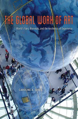 The Global Work of Art: World's Fairs, Biennials, and the Aesthetics of Experience (Hardback)