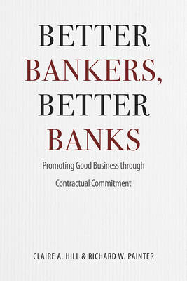 Better Bankers, Better Banks: Promoting Good Business through Contractual Commitment (Hardback)