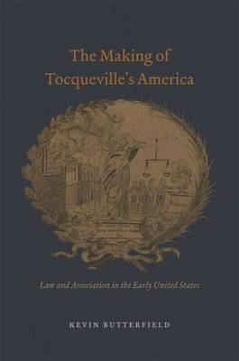The Making of Tocqueville's America: Law and Association in the Early United States - American Beginnings, 1500 - 1900 (Hardback)