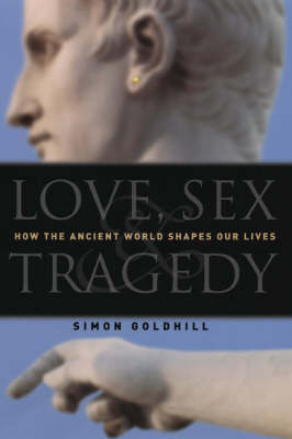 Love, Sex and Tragedy: How the Ancient World Shapes Our Lives (Hardback)