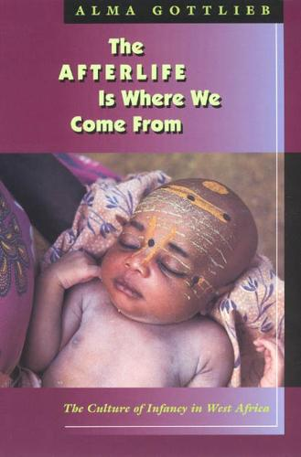 The Afterlife is Where We Come from: The Culture of Infancy in West Africa (Hardback)
