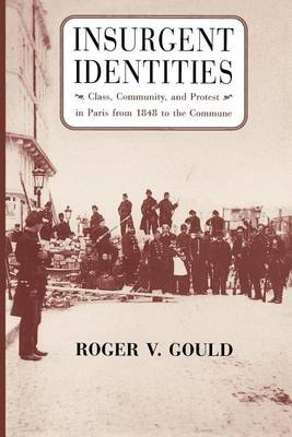 Insurgent Identities: Class, Community and Protest in Paris from 1848 to the Commune (Paperback)
