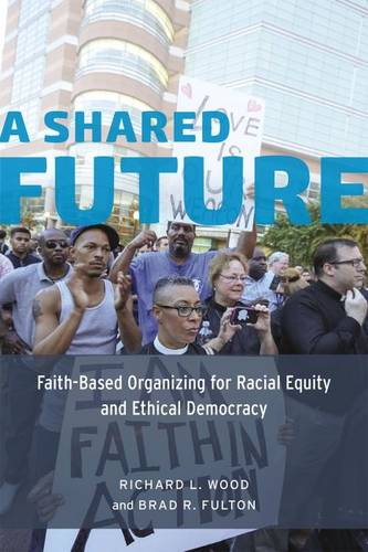 A Shared Future: Faith-Based Organizing for Racial Equity and Ethical Democracy (Paperback)