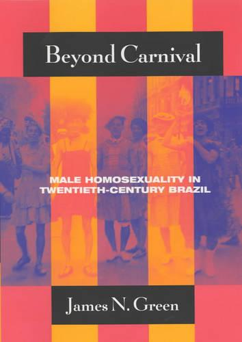 Beyond Carnival: Male Homosexuality in Twentieth-century Brazil - Worlds of Desire S. (Paperback)