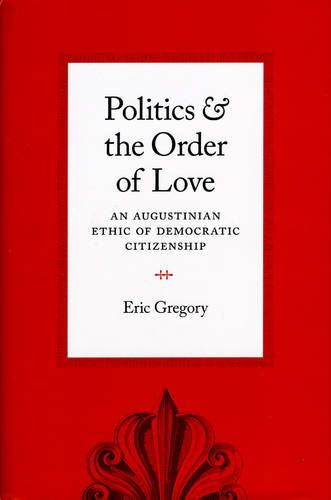 Politics and the Order of Love: An Augustinian Ethic of Democratic Citizenship (Hardback)