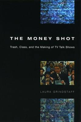 The Money Shot: Trash, Class and the Making of TV Talk Shows (Hardback)