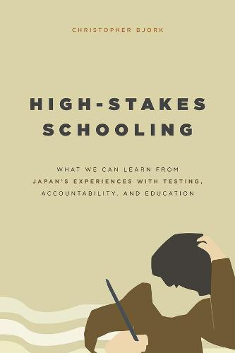High-Stakes Schooling: What America Can Learn from Japan's Experiences with Testing, Accountability, and Education Reform (Hardback)