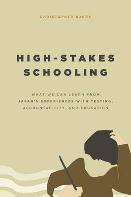 High-Stakes Schooling: What America Can Learn from Japan's Experiences with Testing, Accountability, and Education Reform (Paperback)