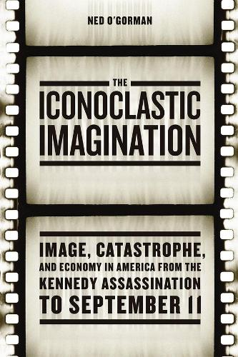 The Iconoclastic Imagination: Image, Catastrophe, and Economy in America from the Kennedy Assassination to September 11 (Hardback)