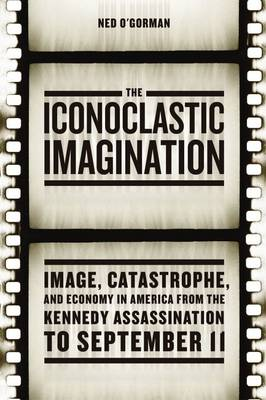 The Iconoclastic Imagination: Image, Catastrophe, and Economy in America from the Kennedy Assassination to September 11 (Paperback)