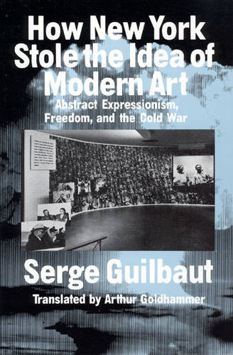 How New York Stole the Idea of Modern Art: Abstract Expressionism, Freedom and the Cold War (Paperback)