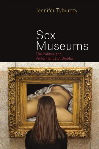 Sex Museums: The Politics and Performance of Display (Hardback)