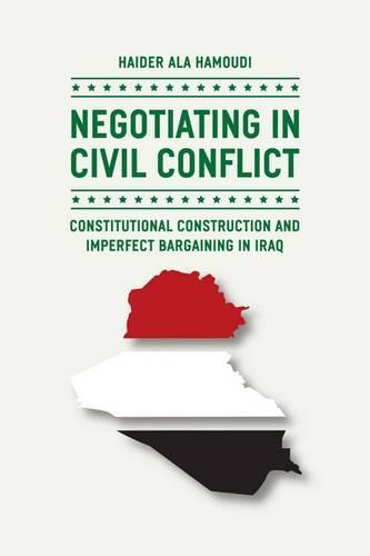 Negotiating in Civil Conflict: Constitutional Construction and Imperfect Bargaining in Iraq (Hardback)