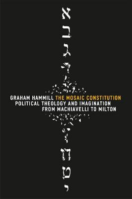 The Mosaic Constitution: Political Theology and Imagination from Machiavelli to Milton (Hardback)
