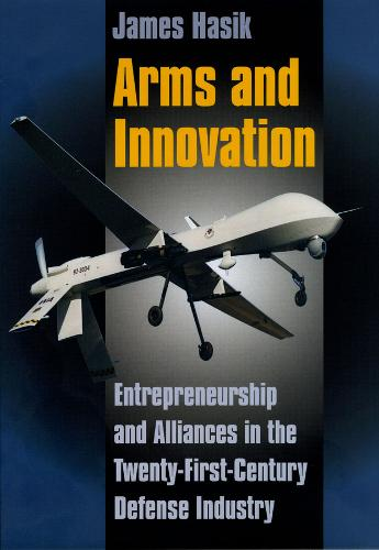 Arms and Innovation: Entrepreneurship and Alliances in the Twenty-First Century Defense Industry (Hardback)