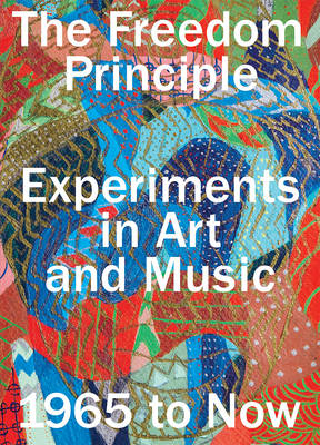The Freedom Principle: Experiments in Art and Music, 1965 to Now (Paperback)